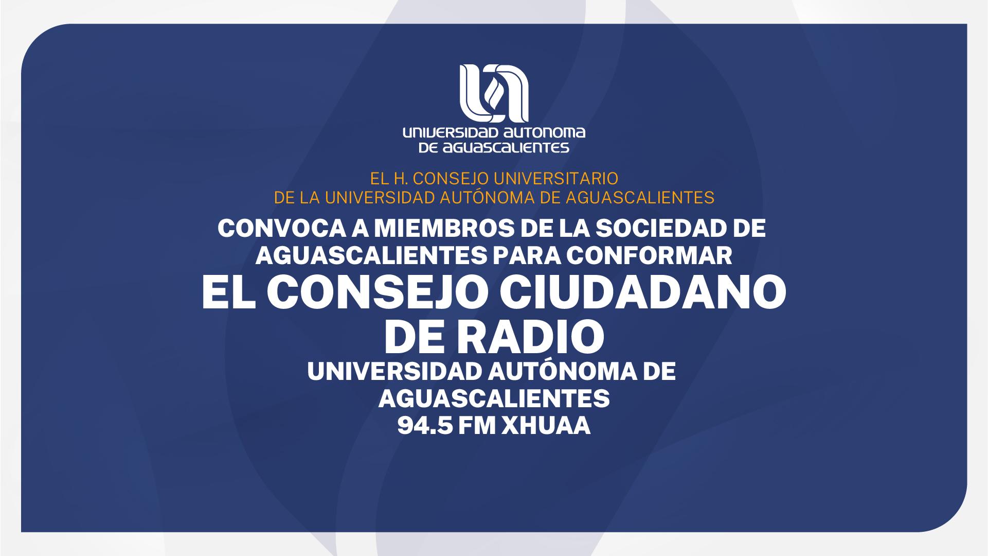 CONVOCA A MIEMBROS DE LA SOCIEDAD DE AGUASCALIENTES PARA CONFORMAR EL CONSEJO CIUDADANO DE RADIO UNIVERSIDAD AUTÓNOMA DE AGUASCALIENTES 94.5 FM XHUAA